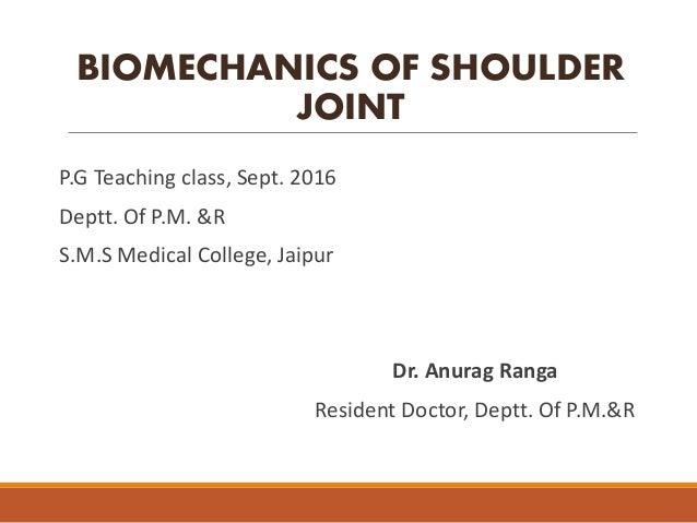 BIOMECHANICS OF SHOULDER JOINT P.G Teaching class, Sept. 2016 Deptt. Of P.M. &R S.M.S Medical College, Jaipur Dr. Anurag R...