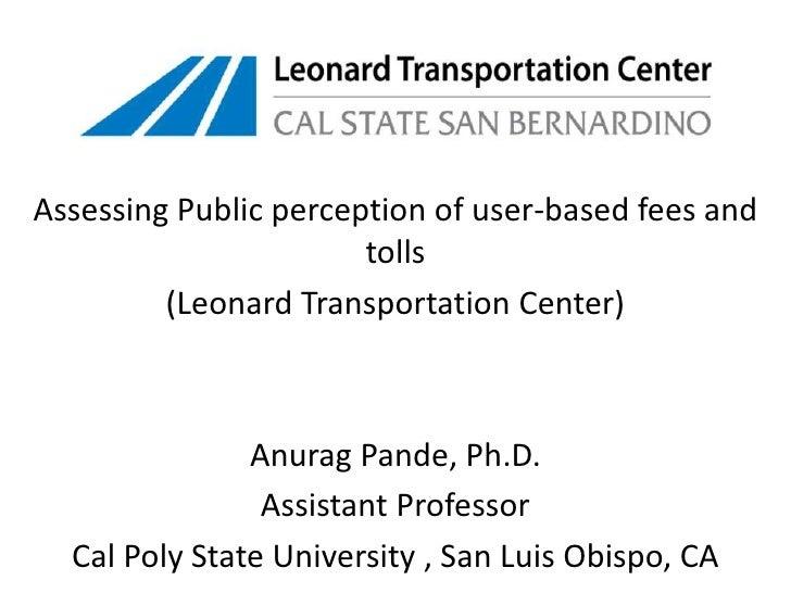 Assessing Public perception of user-based fees and tolls<br />(Leonard Transportation Center)<br />AnuragPande, Ph.D.<br /...