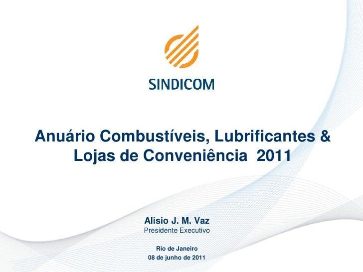 Anuário Combustíveis, Lubrificantes &    Lojas de Conveniência 2011             Alisio J. M. Vaz             Presidente Ex...