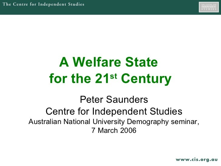 A Welfare State  for the 21 st  Century Peter Saunders Centre for Independent Studies Australian National University Demog...