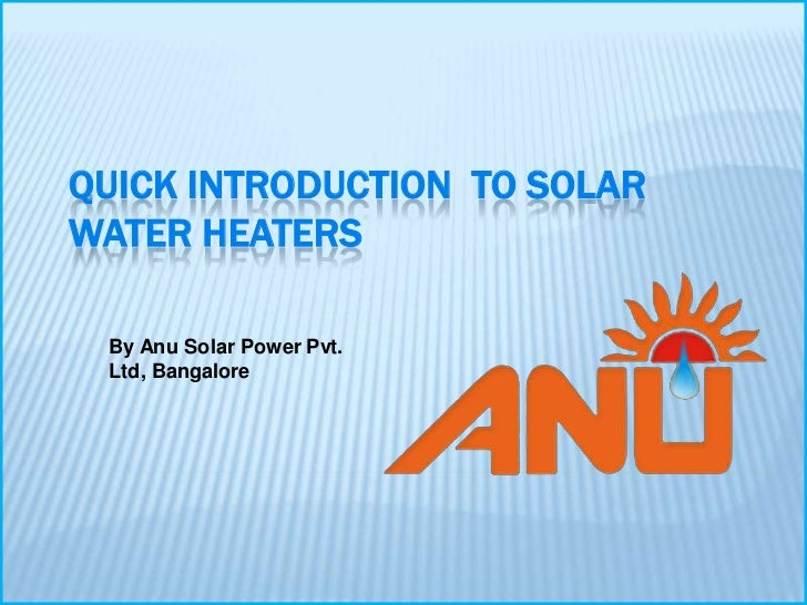 QUICK INTRODUCTION TO SOLARWATER HEATERS By Anu Solar Power Pvt. Ltd, Bangalore