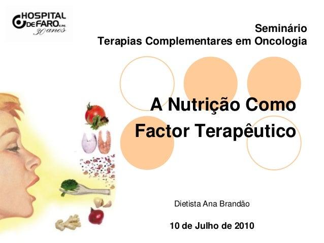 Seminário Terapias Complementares em Oncologia A Nutrição Como Factor Terapêutico Dietista Ana Brandão 10 de Julho de 2010