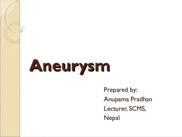 AneurysmAneurysm Prepared by: Anupama Pradhan Lecturer, SCMS, Nepal