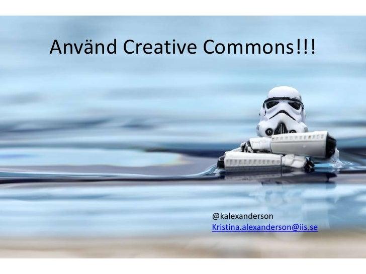 Använd Creative Commons!!!               @kalexanderson               Kristina.alexanderson@iis.se