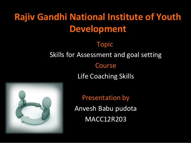 Rajiv Gandhi National Institute of Youth Development Topic Skills for Assessment and goal setting Course Life Coaching Ski...