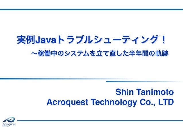 実例Javaトラブルシューティング! ∼稼働中のシステムを立て直した半年間の軌跡 Shin Tanimoto Acroquest Technology Co., LTD