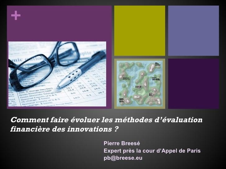 Comment faire évoluer les méthodes d'évaluation financière des innovations? Pierre Breesé Expert près la cour d'Appel de ...
