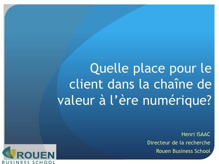 Quelle place pour le client dans la chaîne de valeur à l'ère numérique?<br />Henri ISAAC<br />Directeur de la recherche<br...
