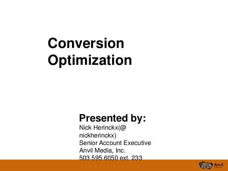 ConversionOptimization    Presented by:    Nick Herinckx(@    nickherinckx)    Senior Account Executive    Anvil Media, In...