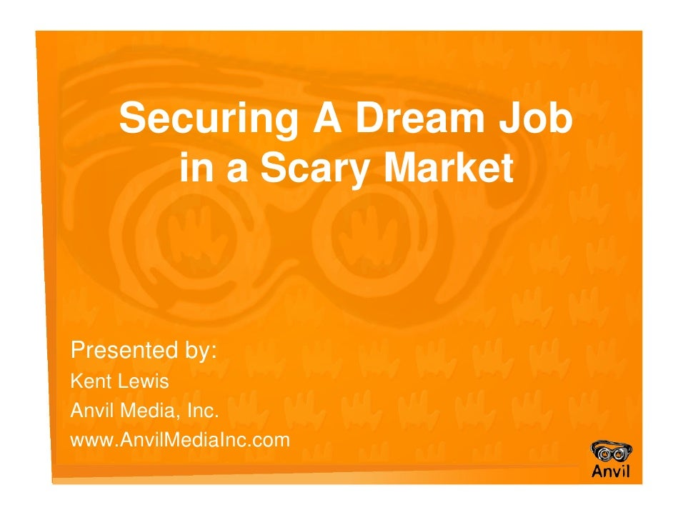 Securing A Dream Job       in a Scary Market    Presented by: Kent Lewis Anvil Media, Inc. www.AnvilMediaInc.com