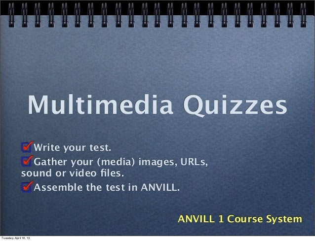 Multimedia Quizzes                Write your test.                Gather your (media) images, URLs,              sound or ...
