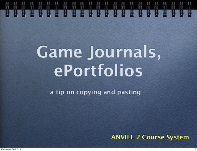 Game Journals,ePortfoliosa tip on copying and pasting…ANVILL 2 Course System1Wednesday, April 17, 13