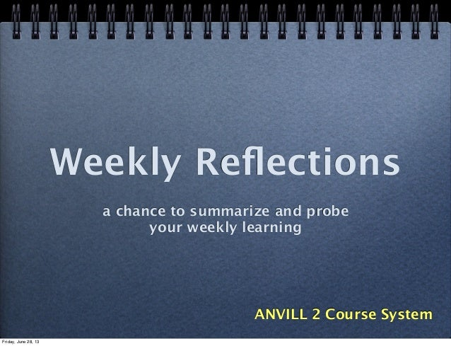 Weekly Reflections a chance to summarize and probe your weekly learning ANVILL 2 Course System