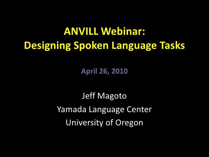 ANVILL Webinar: Designing Spoken Language TasksApril 26, 2010<br />Jeff Magoto<br />Yamada Language Center<br />University...