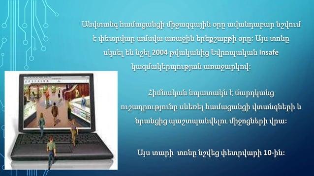 Անվտանգ համացանցի միջազգային օրը ավանդաբար նշվում է փետրվար ամսվա առաջին երեքշաբթի օրը: Այս տոնը սկսել են նշել 2004 թվական...