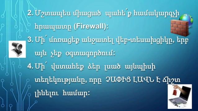 2.Մշտապես միացած պահե՛ք համակարգչի հրապատը (Firewall): 3.Մի՛ մոռացեք անջատել վեբ-տեսախցիկը, երբ այն չեք օգտագործում: 4.Մի՛...
