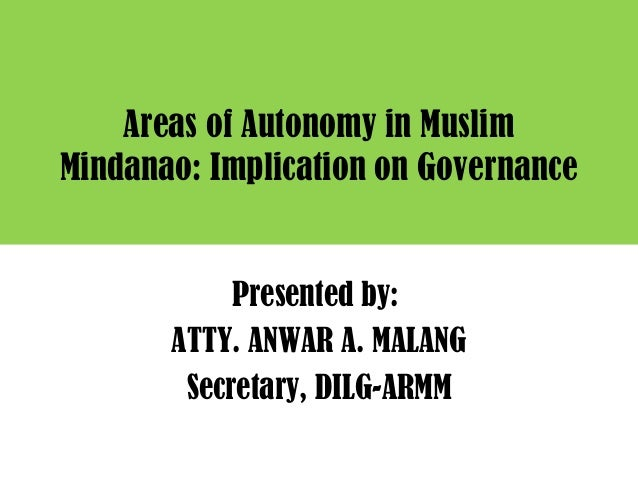Areas of Autonomy in Muslim Mindanao: Implication on Governance Presented by: ATTY. ANWAR A. MALANG Secretary, DILG-ARMM