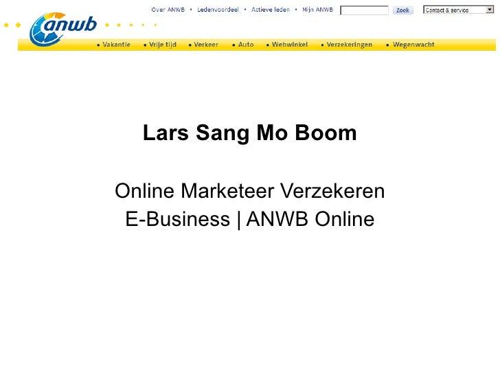 <ul><li>Lars Sang Mo Boom </li></ul><ul><li>Online Marketeer Verzekeren </li></ul><ul><li>E-Business | ANWB Online </li></ul>