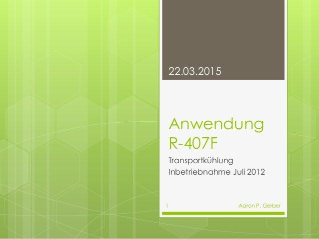 Anwendung R-407F Transportkühlung Inbetriebnahme Juli 2012 22.03.2015 Aaron P. Gerber1