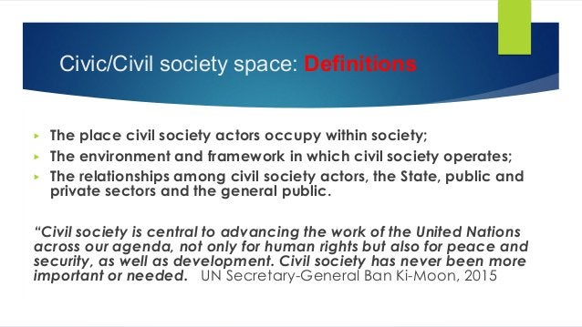 Civic/Civil society space: Definitions ▶ The place civil society actors occupy within society; ▶ The environment and frame...