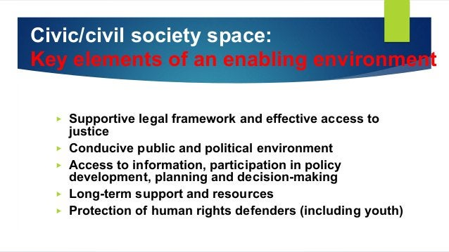 Civic/civil society space: Key elements of an enabling environment ▶ Supportive legal framework and effective access to ju...