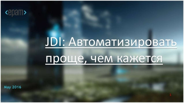 JDI: Автоматизировать проще, чем кажется SQA Days JDI: Автоматизировать проще, чем кажется May 2016 1