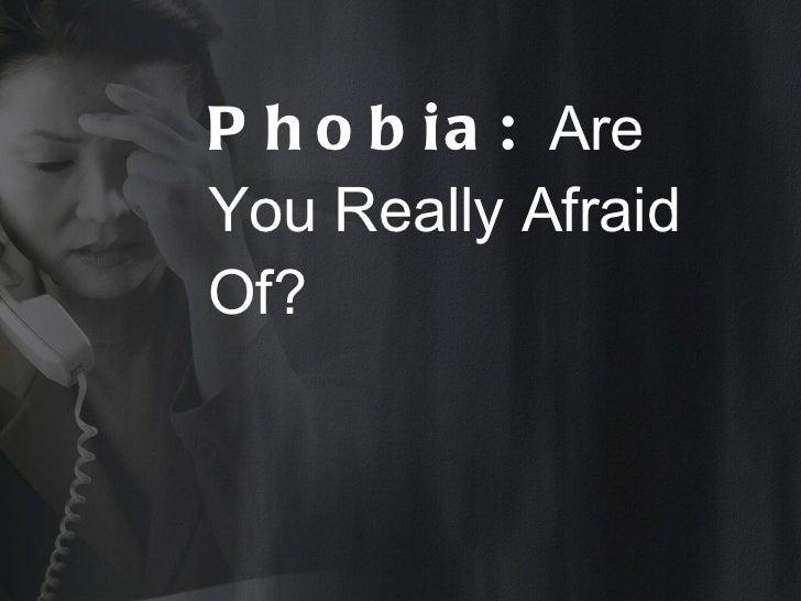 Phobia:  Are You Really Afraid Of?