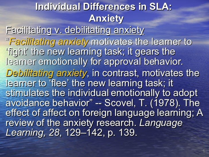 """Individual Differences in SLA:  Anxiety Facilitating v. debilitating anxiety """" Facilitating anxiety  motivates the learner..."""