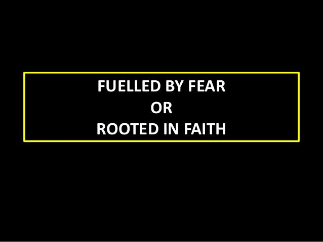 FUELLED BY FEAR OR ROOTED IN FAITH