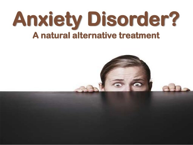 Anxiety Disorder?A natural alternative treatment