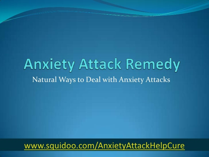 Anxiety Attack Remedy<br />Natural Ways to Deal with Anxiety Attacks<br />www.squidoo.com/AnxietyAttackHelpCure<br />