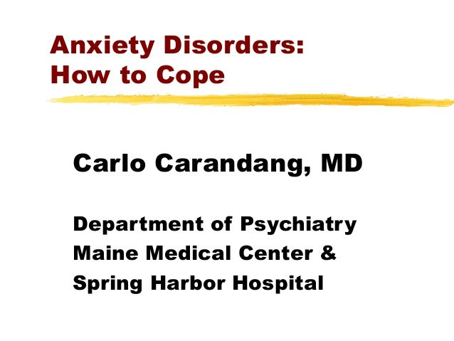 Anxiety Disorders: How to Cope Carlo Carandang, MD Department of Psychiatry Maine Medical Center & Spring Harbor Hospital