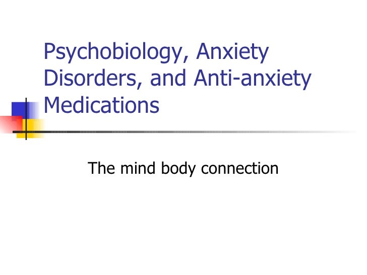 Psychobiology, Anxiety Disorders, and Anti-anxiety Medications The mind body connection