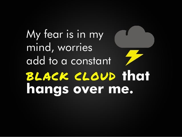 I cannot let my fear control me, though those thoughts may seem as real as the day, they serve only to Destroy.