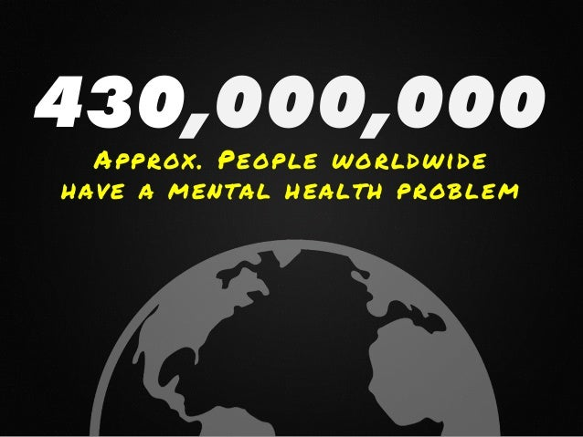 430,000,000 Approx. People worldwide have a mental health problem