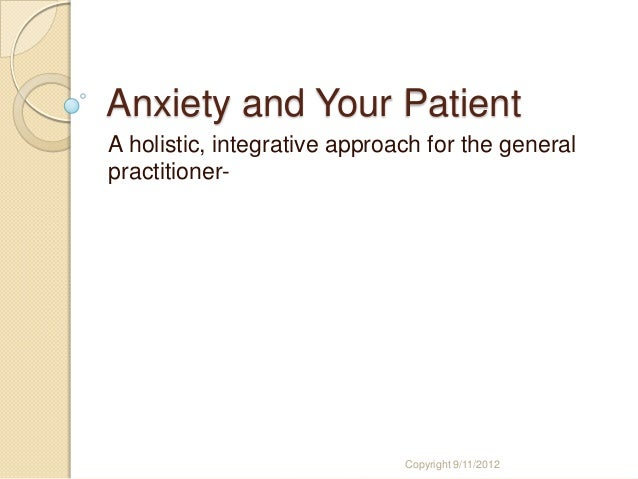 Anxiety and Your Patient A holistic, integrative approach for the general practitioner- Copyright 9/11/2012