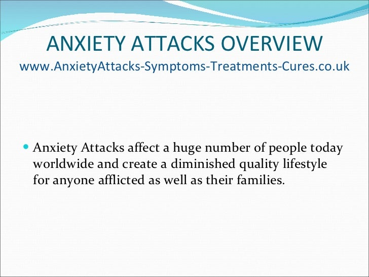 ANXIETY ATTACKS OVERVIEW www.AnxietyAttacks-Symptoms-Treatments-Cures.co.uk <ul><li>Anxiety Attacks affect a huge number o...