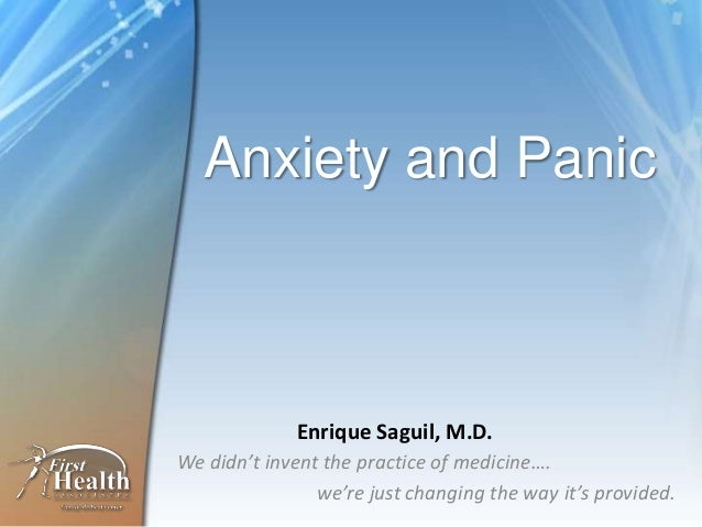 Anxiety and Panic We didn't invent the practice of medicine…. we're just changing the way it's provided. Enrique Saguil, M...