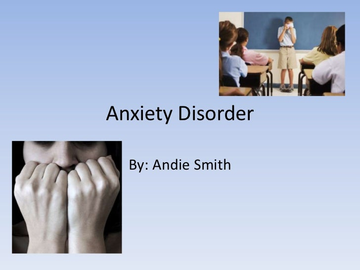 Anxiety Disorder<br />By: Andie Smith <br />