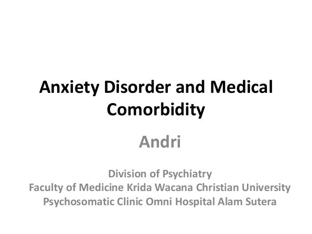 Anxiety Disorder and Medical Comorbidity Andri Division of Psychiatry Faculty of Medicine Krida Wacana Christian Universit...