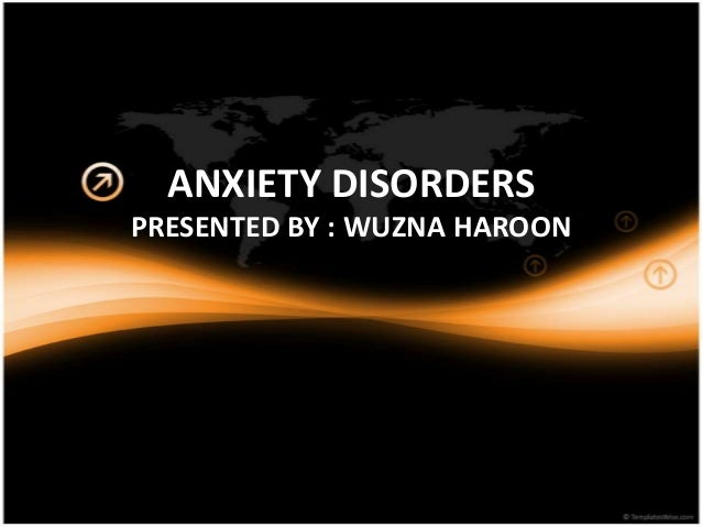 ANXIETY DISORDERS PRESENTED BY : WUZNA HAROON