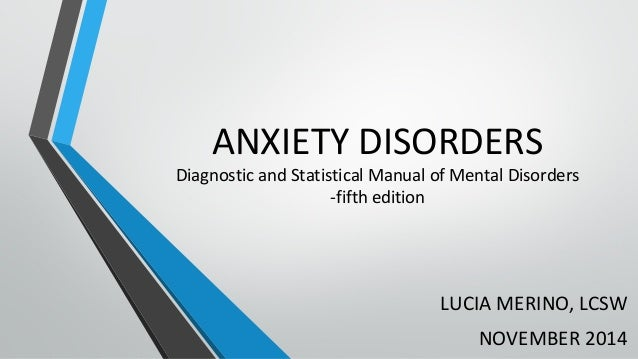 ANXIETY DISORDERS  Diagnostic and Statistical Manual of Mental Disorders  -fifth edition  LUCIA MERINO, LCSW  NOVEMBER 201...