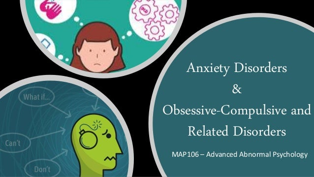 Anxiety Disorders & Obsessive-Compulsive and Related Disorders MAP106 – Advanced Abnormal Psychology