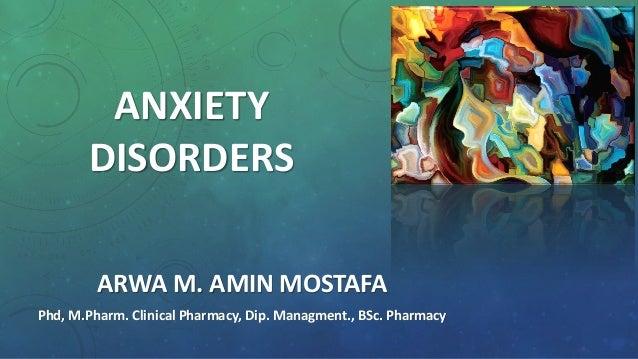 ANXIETY DISORDERS ARWA M. AMIN MOSTAFA Phd, M.Pharm. Clinical Pharmacy, Dip. Managment., BSc. Pharmacy