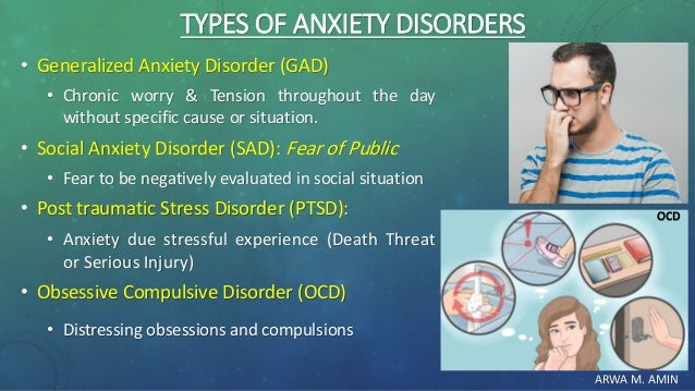 ARWA M. AMIN TYPES OF ANXIETY DISORDERS • Generalized Anxiety Disorder (GAD) • Chronic worry & Tension throughout the day ...