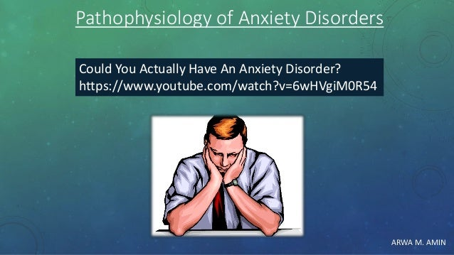 ARWA M. AMIN Could You Actually Have An Anxiety Disorder? https://www.youtube.com/watch?v=6wHVgiM0R54 Pathophysiology of A...