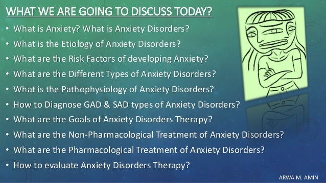 ARWA M. AMIN WHAT WE ARE GOING TO DISCUSS TODAY? • What is Anxiety? What is Anxiety Disorders? • What is the Etiology of A...