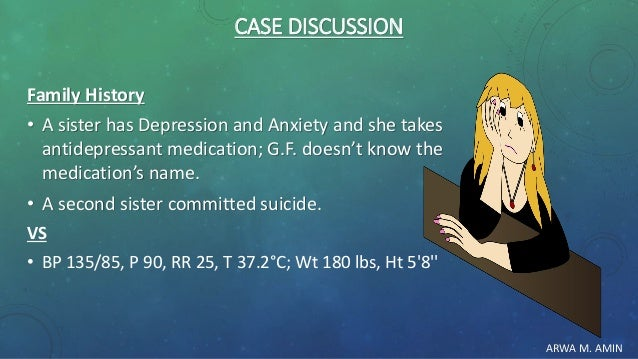 ARWA M. AMIN CASE DISCUSSION Family History • A sister has Depression and Anxiety and she takes antidepressant medication;...