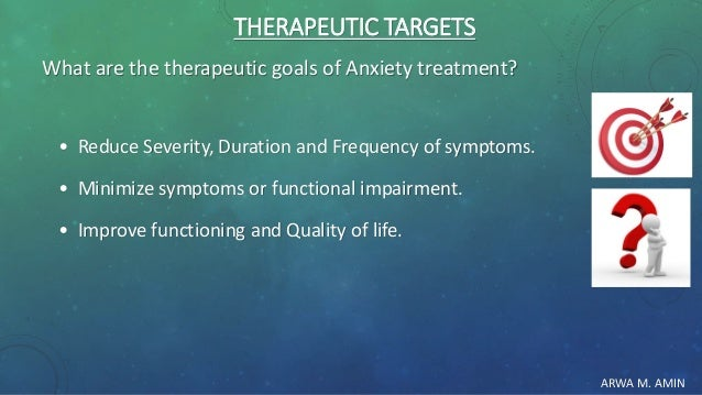 ARWA M. AMIN THERAPEUTIC TARGETS What are the therapeutic goals of Anxiety treatment? • Reduce Severity, Duration and Freq...