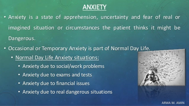 ARWA M. AMIN ANXIETY • Anxiety is a state of apprehension, uncertainty and fear of real or imagined situation or circumsta...
